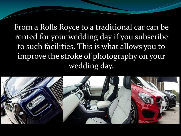 From a Rolls Royce to a traditional car can be rented for your wedding day if you subscribe to such facilities. This is what allows you to improve the stroke of photography on your wedding day.