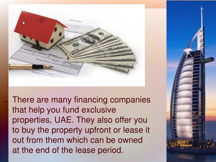 There are many financing companies that help you fund exclusive properties, UAE. They also offer you to buy the property upfront or lease it out from them which can be owned at the end of the lease period.