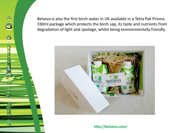 Belseva is also the first birch water in UK available in a Tetra Pak Prisma 330ml package which protects the birch sap, its taste and nutrients from degradation of light and spoilage, whilst being environmentally friendly.