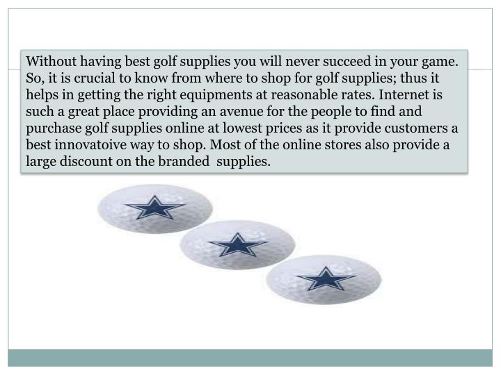 Without having best golf supplies you will never succeed in your game. So, it is crucial to know from where to shop for golf supplies; thus it helps in getting the right equipments at reasonable rates. Internet is such a great place providing an avenue for the people to find and purchase golf supplies online at lowest prices as it provide customers a best