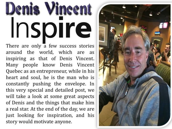 There are only a few success stories around the world, which are as inspiring as that of Denis Vincent. Many people know Denis Vincent Quebec as an entrepreneur, while in his heart and soul, he is the man who is constantly pushing the envelope. In this very special and detailed post, we will take a look at some great aspects of Denis and the things that make him a real star. At the end of the day, we are just looking for inspiration, and his story would motivate anyone.
