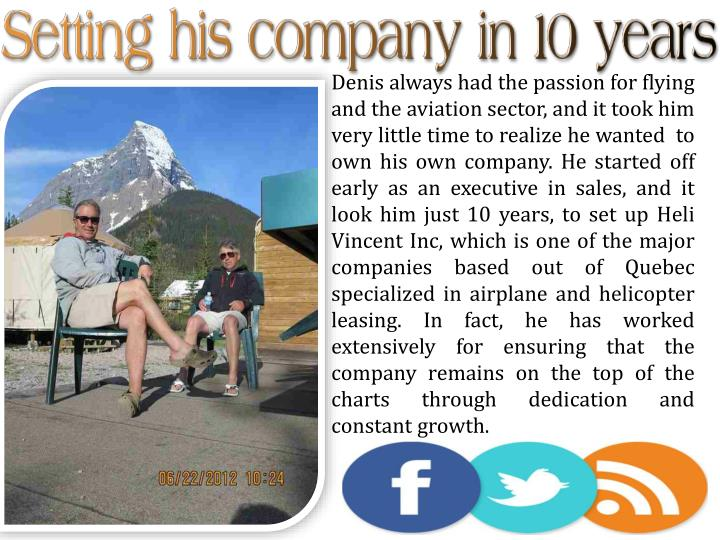 Denis always had the passion for flying and the aviation sector, and it took him very little time to realize he wanted  to own his own company. He started off early as an executive in sales, and it look him just 10 years, to set up
