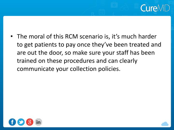 The moral of this RCM scenario is, it's much harder to get patients to pay once they've been treated and are out the door, so make sure your staff has been trained on these procedures and can clearly communicate your collection policies.