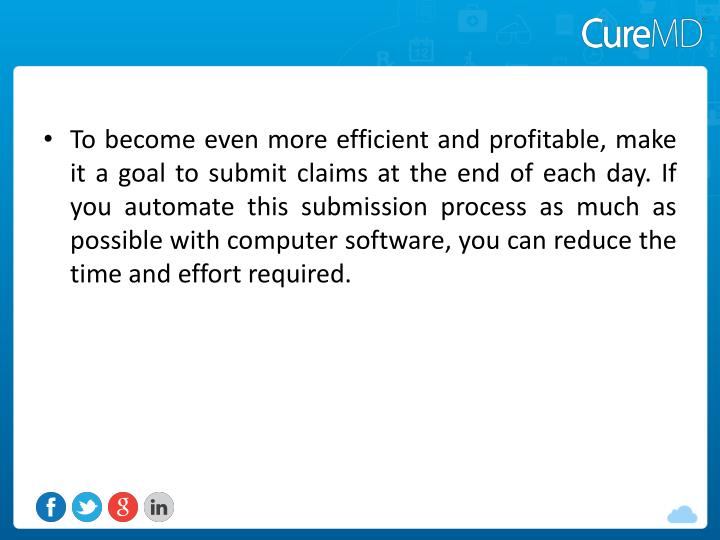 To become even more efficient and profitable, make it a goal to submit claims at the end of each day. If you automate this submission process as much as possible with computer software, you can reduce the time and effort required.