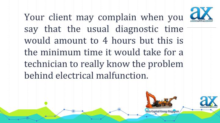 Your client may complain when you say that the usual diagnostic time would amount to 4 hours but this is the minimum time it would take for a technician to really know the problem behind electrical malfunction.