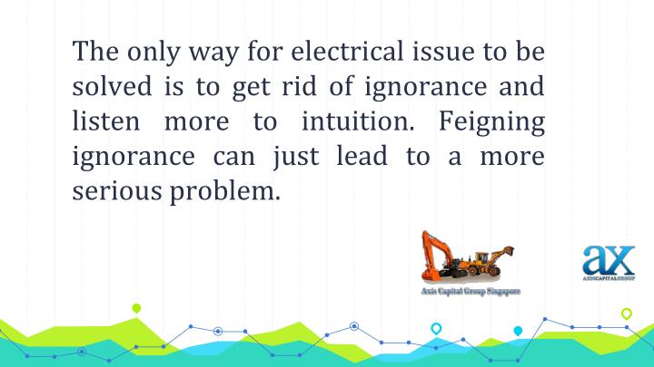 The only way for electrical issue to be solved is to get rid of ignorance and listen more to intuition. Feigning ignorance can just lead to a more serious problem.