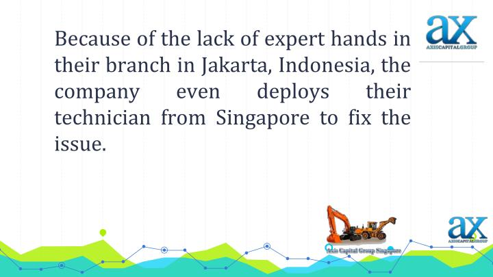 Because of the lack of expert hands in their branch in Jakarta, Indonesia, the company even deploys their technician from Singapore to fix the issue.