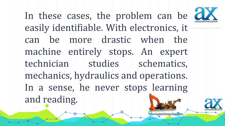 In these cases, the problem can be easily identifiable. With electronics, it can be more drastic when the machine entirely stops. An expert technician studies schematics, mechanics, hydraulics and operations. In a sense, he never stops learning and reading.