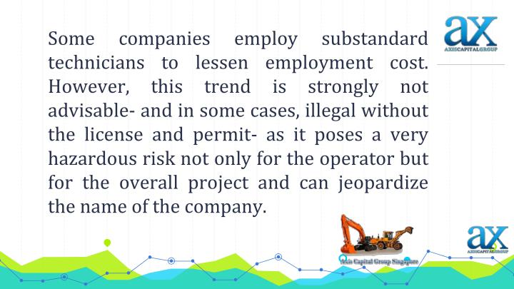 Some companies employ substandard technicians to lessen employment cost. However, this trend is strongly not advisable- and in some cases, illegal without the license and permit- as it poses a very hazardous risk not only for the operator but for the overall project and can jeopardize the name of the company.