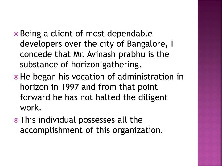 Being a client of most dependable developers over the city of Bangalore, I concede that Mr. Avinash prabhu is the substance of horizon gathering.