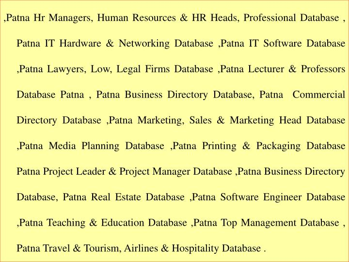 ,Patna Hr Managers, Human Resources & HR Heads, Professional Database , Patna IT Hardware & Networking Database ,Patna IT Software Database ,Patna Lawyers, Low, Legal Firms Database ,Patna Lecturer & Professors Database Patna , Patna Business Directory Database, Patna  Commercial Directory Database ,Patna Marketing, Sales & Marketing Head Database ,Patna Media Planning Database ,Patna Printing & Packaging Database Patna Project Leader & Project Manager Database ,Patna Business Directory Database, Patna Real Estate Database ,Patna Software Engineer Database ,Patna Teaching & Education Database ,Patna Top Management Database , Patna Travel & Tourism, Airlines & Hospitality Database .