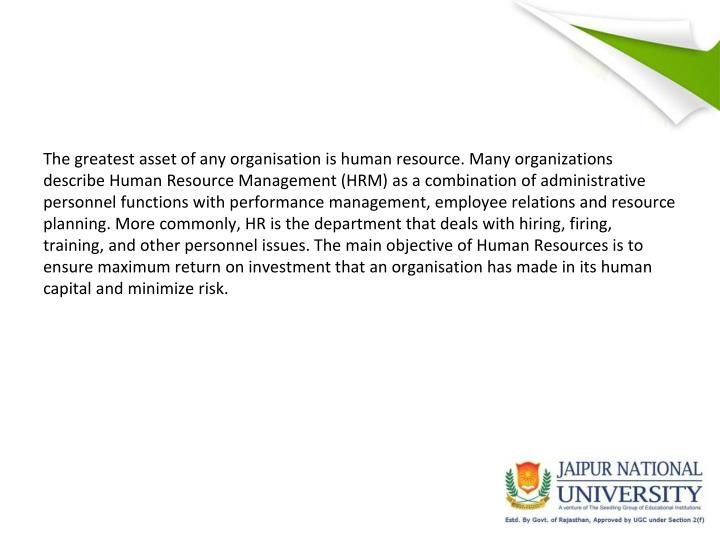 The greatest asset of any organisation is human resource. Many organizations describe Human Resource Management (HRM) as a combination of administrative personnel functions with performance management, employee relations and resource planning. More commonly, HR is the department that deals with hiring, firing, training, and other personnel issues. The main objective of Human Resources is to ensure maximum return on investment that an organisation has made in its human capital and minimize risk.