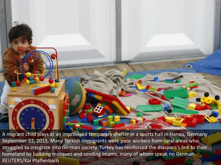 A migrant child plays at an improvised temporary shelter in a sports hall in Hanau, Germany September 22, 2015. Many Turkish immigrants were poor workers from rural areas who struggled to integrate into German society. Turkey has reinforced the diaspora's link to their homeland by building mosques and sending imams, many of whom speak no German. REUTERS/Kai Pfaffenbach