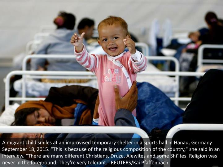 "A migrant child smiles at an improvised temporary shelter in a sports hall in Hanau, Germany September 18, 2015. ""This is because of the religious composition of the country,"" she said in an interview. ""There are many different Christians, Druze, Alewites and some Shi'ites. Religion was never in the foreground. They're very tolerant."" REUTERS/Kai Pfaffenbach"