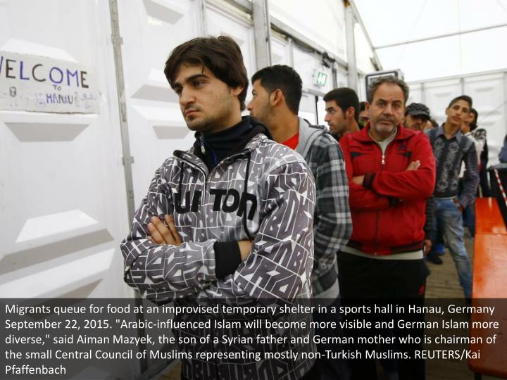 "Migrants queue for food at an improvised temporary shelter in a sports hall in Hanau, Germany September 22, 2015. ""Arabic-influenced Islam will become more visible and German Islam more diverse,"" said Aiman Mazyek, the son of a Syrian father and German mother who is chairman of the small Central Council of Muslims representing mostly non-Turkish Muslims. REUTERS/Kai Pfaffenbach"