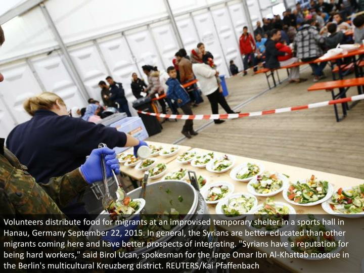 "Volunteers distribute food for migrants at an improvised temporary shelter in a sports hall in Hanau, Germany September 22, 2015. In general, the Syrians are better educated than other migrants coming here and have better prospects of integrating. ""Syrians have a reputation for being hard workers,"" said Birol Ucan, spokesman for the large Omar Ibn Al-Khattab mosque in the Berlin's multicultural Kreuzberg district. REUTERS/Kai Pfaffenbach"