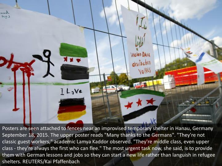 "Posters are seen attached to fences near an improvised temporary shelter in Hanau, Germany September 18, 2015. The upper poster reads ""Many thanks to the Germans"". ""They're not classic guest workers,"" academic Lamya Kaddor observed. ""They're middle class, even upper class - they're always the first who can flee."" The most urgent task now, she said, is to provide them with German lessons and jobs so they can start a new life rather than languish in refugee shelters. REUTERS/Kai Pfaffenbach"