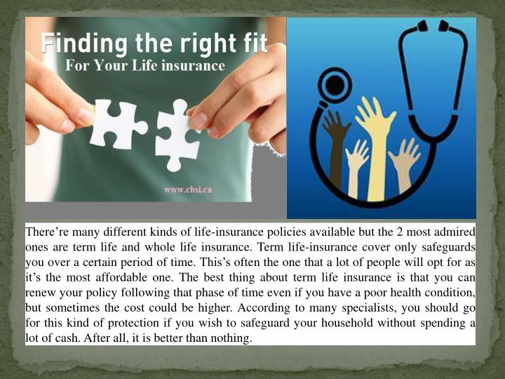There're many different kinds of life-insurance policies available but the 2 most admired ones are term life and whole life insurance. Term life-insurance cover only safeguards you over a certain period of time.