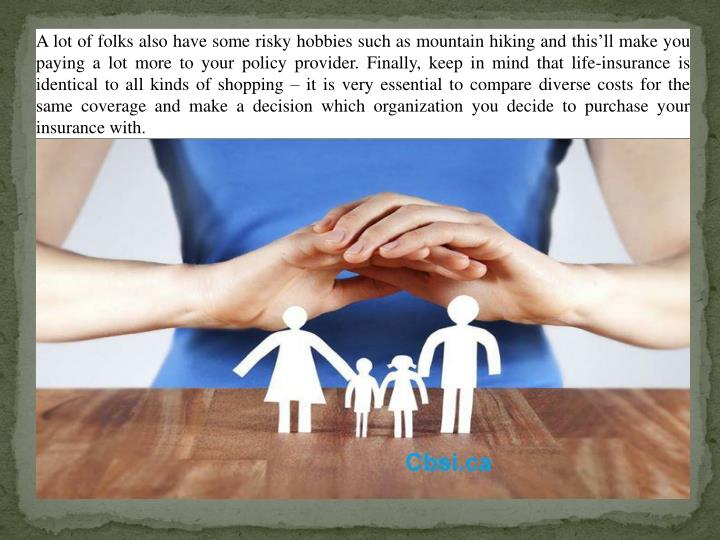 A lot of folks also have some risky hobbies such as mountain hiking and this'll make you paying a lot more to your policy provider. Finally, keep in mind that life-insurance is identical to all kinds of shopping – it is very essential to compare diverse costs for the same coverage and make a decision which organization you decide to purchase your insurance with.