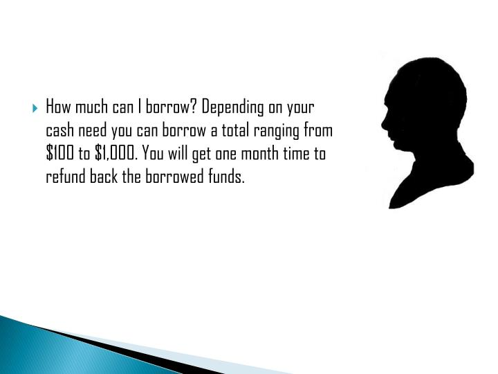 How much can I borrow? Depending on your cash need you can borrow a total ranging from $100 to $1,000. You will get one month time to refund back the borrowed funds.