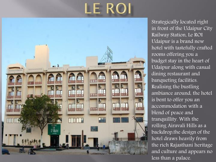 Strategically located right in front of the Udaipur City Railway Station, Le ROI Udaipur is a brand new hotel with tastefully crafted rooms offering you a budget stay in the heart of Udaipur along with casual dining restaurant and banqueting facilities. Realising the bustling ambiance around, the hotel is bent to offer you an accommodation with a blend of peace and tranquillity. With the rolling Airavali Hills as a backdrop,the design of the hotel draws heavily from the rich Rajasthani heritage and culture and appears no less than a palace.