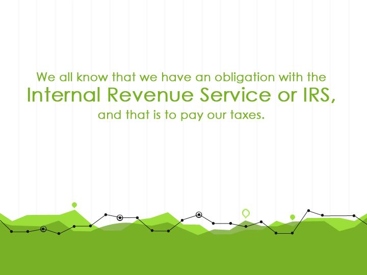 We all know that we have an obligation with the Internal Revenue Service or IRS, and that is to pay our Taxes.