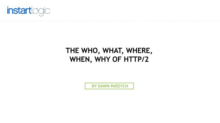 THE WHO, WHAT, WHERE, WHEN, WHY OF HTTP/2