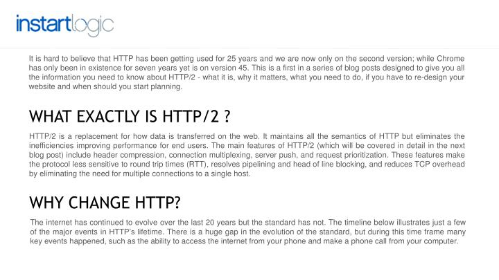 It is hard to believe that HTTP has been getting used for 25 years and we are now only on the second version; while Chrome has only been in existence for seven years yet is on version 45. This is a first in a series of blog posts designed to give you all the information you need to know about HTTP/2 - what it is, why it matters, what you need to do, if you have to re-design your website and when should you start planning.