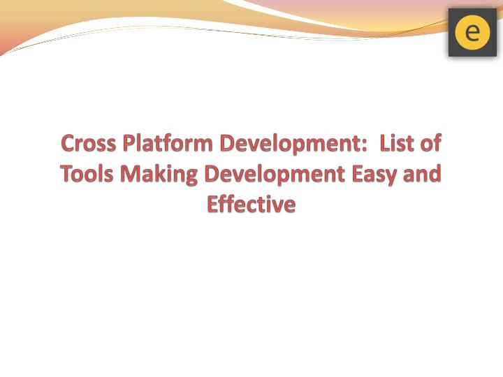 Cross platform development list of tools making development easy and effective