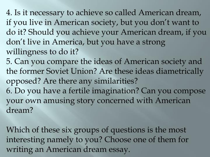 4. Is it necessary to achieve so called American dream, if you live in American society, but you don't want to do it? Should you achieve your American dream, if you don't live in America, but you have a strong willingness to do it?