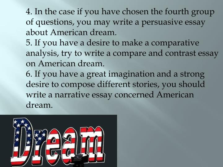 4. In the case if you have chosen the fourth group of questions, you may write a persuasive essay about American dream.