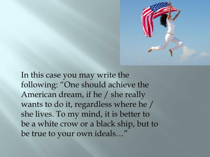"In this case you may write the following: ""One should achieve the American dream, if he / she really wants to do it, regardless where he / she lives. To my mind, it is better to be a white crow or a black ship, but to be true to your own ideals…"""