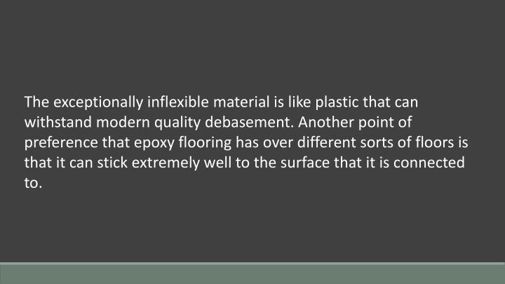 The exceptionally inflexible material is like plastic that can withstand modern quality debasement. Another point of preference that epoxy flooring has over different sorts of floors is that it can stick extremely well to the surface that it is connected to.