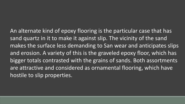 An alternate kind of epoxy flooring is the particular case that has sand quartz in it to make it against slip. The vicinity of the sand makes the surface less demanding to San wear and anticipates slips and erosion. A variety of this is the