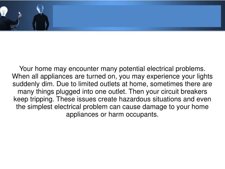 Your home may encounter many potential electrical problems. When all appliances are turned on, you m...