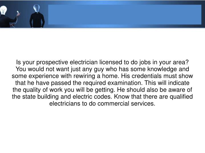 Is your prospective electrician licensed to do jobs in your area? You would not want just any guy who has some knowledge and some experience with rewiring a home. His credentials must show that he have passed the required examination. This will indicate the quality of work you will be getting. He should also be aware of the state building and electric codes. Know that there are qualified electricians to do commercial services.