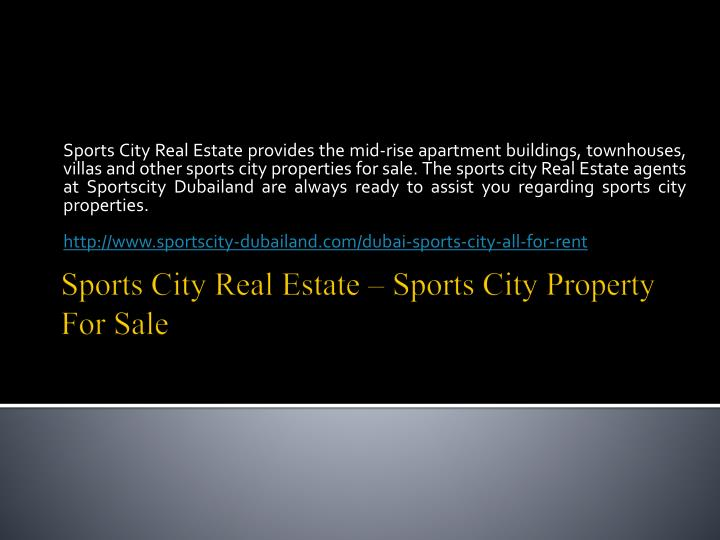 Sports City Real Estate provides the mid-rise apartment buildings, townhouses, villas and other sports city properties for sale. The sports city Real Estate agents at Sportscity Dubailand are always ready to assist you regarding sports city properties.