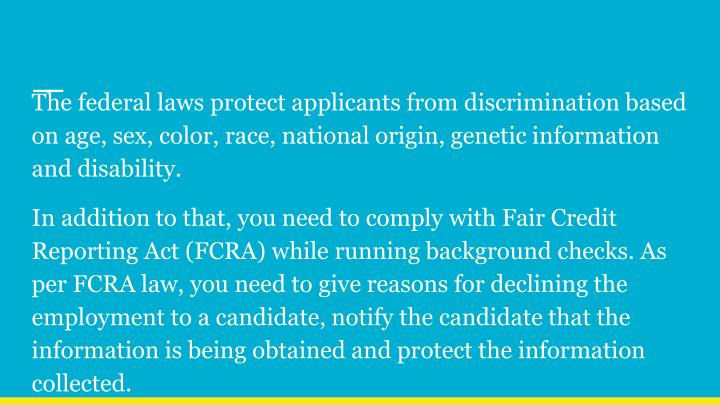 The federal laws protect applicants from discrimination based on age, sex, color, race, national origin, genetic information and disability.