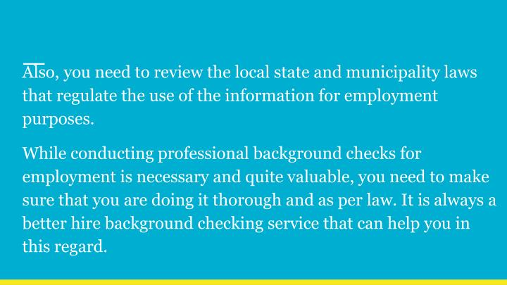 Also, you need to review the local state and municipality laws that regulate the use of the information for employment purposes.