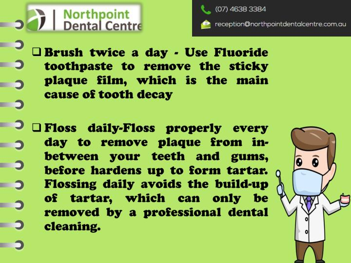 Brush twice a day - Use Fluoride toothpaste to remove the sticky plaque film, which is the main cause of tooth