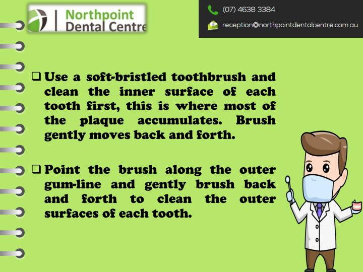 Use a soft-bristled toothbrush and clean the inner surface of each tooth first, this is where most of the plaque accumulates. Brush gently moves back and forth