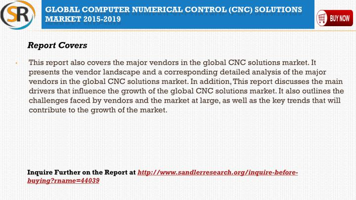 This report also covers the major vendors in the global CNC solutions market. It presents the vendor landscape and a corresponding detailed analysis of the major vendors in the global CNC solutions market. In addition, This report discusses the main drivers that influence the growth of the global CNC solutions market. It also outlines the challenges faced by vendors and the market at large, as well as the key trends that will contribute to the growth of the market.