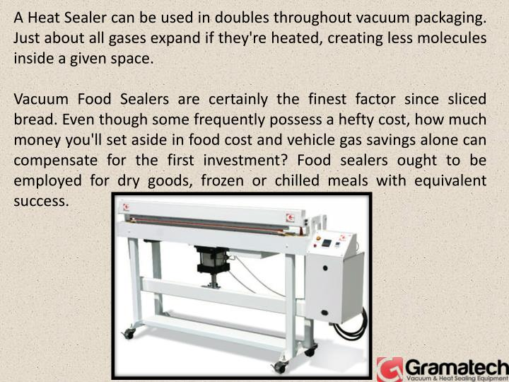 A Heat Sealer can be used in doubles throughout vacuum packaging. Just about all gases expand if the...