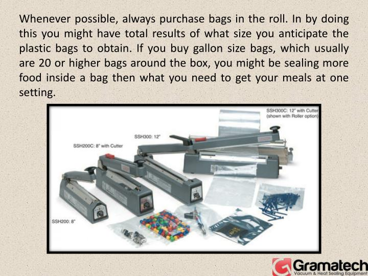 Whenever possible, always purchase bags in the roll. In by doing this you might have total results of what size you anticipate the plastic bags to obtain. If you buy gallon size bags, which usually are 20 or higher bags around the box, you might be sealing more food inside a bag then what you need to get your meals at one setting