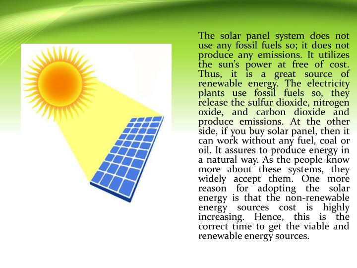 The solar panel system does not use any fossil fuels so; it does not produce any emissions. It utili...