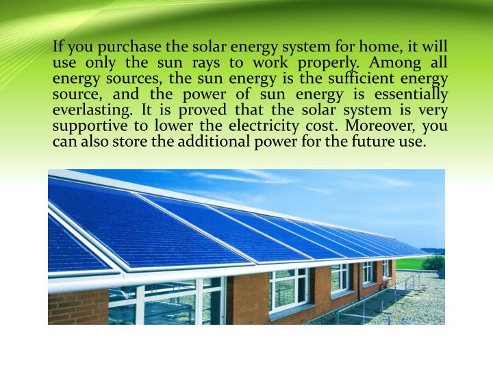 If you purchase the solar energy system for home, it will use only the sun rays to work properly. Among all energy sources, the sun energy is the sufficient energy source, and the power of sun energy is essentially everlasting. It is proved that the solar system is very supportive to lower the electricity cost. Moreover, you can also store the additional power for the future use.