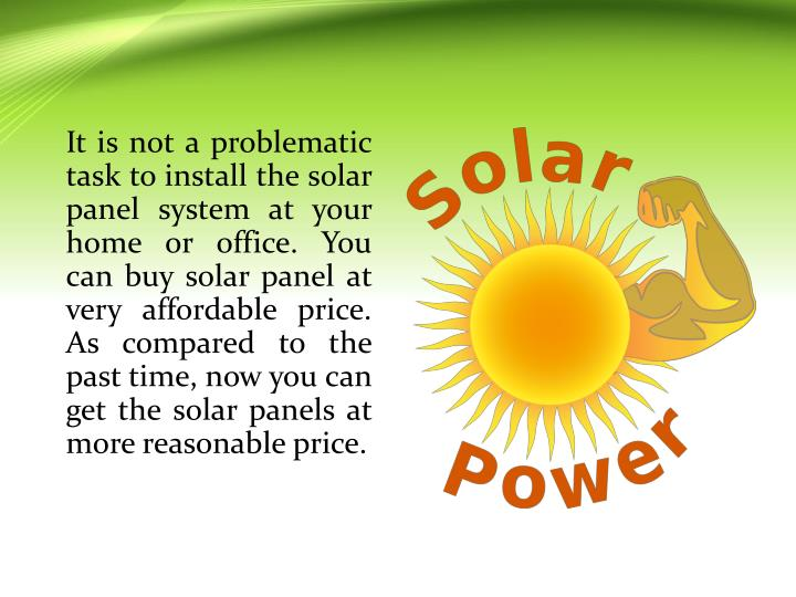 It is not a problematic task to install the solar panel system at your home or office. You can buy solar panel at very affordable price. As compared to the past time, now you can get the solar panels at more reasonable price.