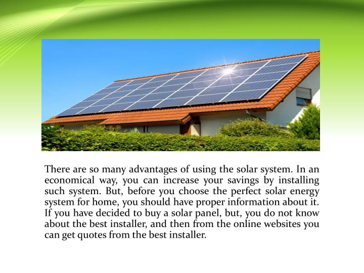 There are so many advantages of using the solar system. In an economical way, you can increase your savings by installing such system. But, before you choose the perfect solar energy system for home, you should have proper information about it. If you have decided to buy a solar panel, but, you do not know about the best installer, and then from the online websites you can get quotes from the best installer.
