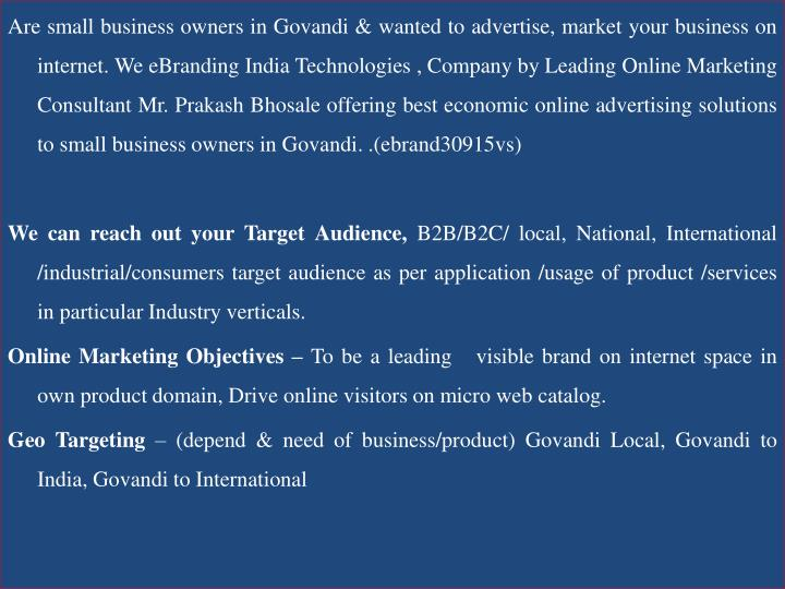 Are small business owners in Govandi & wanted to advertise, market your business on internet. We eBranding India Technologies , Company by Leading Online Marketing Consultant Mr. Prakash Bhosale offering best economic online advertising solutions to small business owners in Govandi. .(ebrand30915vs)