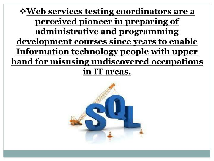 Web services testing coordinators are a perceived pioneer in preparing of administrative and programming development courses since years to enable Information technology people with upper hand for misusing undiscovered occupations in IT areas.